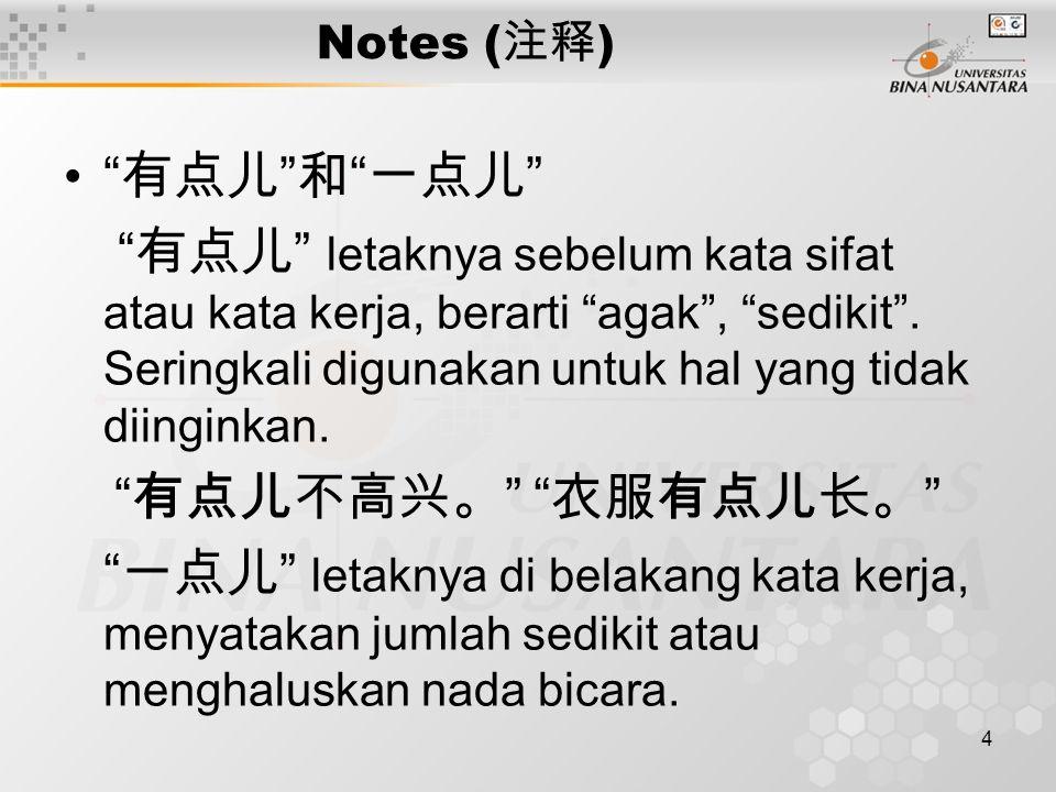 5 Notes ( 注释 ) 我只买一点儿 吃(一)点儿什么? Diletakkan di belakang kata sifat, mempunyai arti agak, mengandung makna perbandingan.