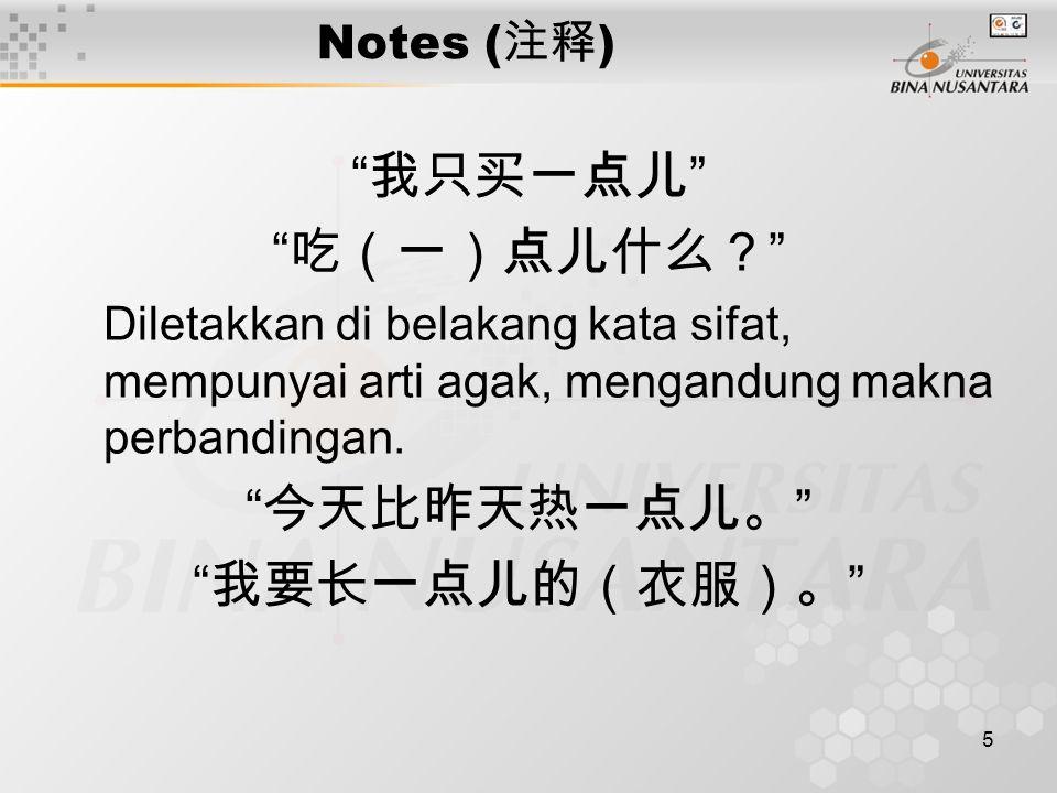 6 Notes ( 注释 ) 一点儿 letaknya bukan sebelum kata kerja atau kata sifat, contoh: * 一点儿喜欢 * 一点儿高兴 Memberikan contoh dalam kalimat: 什么的 mengikuti satu atau beberapa contoh, menyatakan contoh belum berakhir (umumnya diletakkan di belakang kalimat) : 打打球,唱唱歌什么的,他都喜欢。