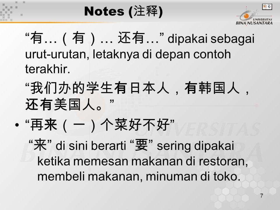 """7 Notes ( 注释 ) """" 有 … (有) … 还有 …"""" dipakai sebagai urut-urutan, letaknya di depan contoh terakhir. """" 我们办的学生有日本人,有韩国人, 还有美国人。 """" """" 再来(一)个菜好不好 """" """" 来 """" di s"""