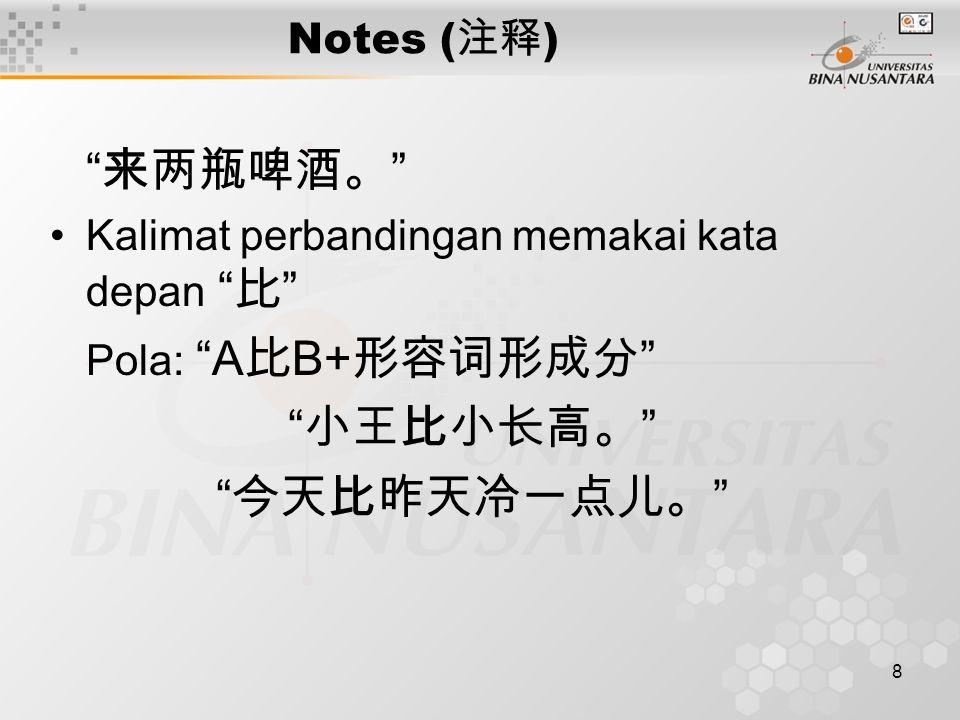 "8 Notes ( 注释 ) "" 来两瓶啤酒。 "" Kalimat perbandingan memakai kata depan "" 比 "" Pola: ""A 比 B+ 形容词形成分 "" "" 小王比小长高。 "" "" 今天比昨天冷一点儿。 """