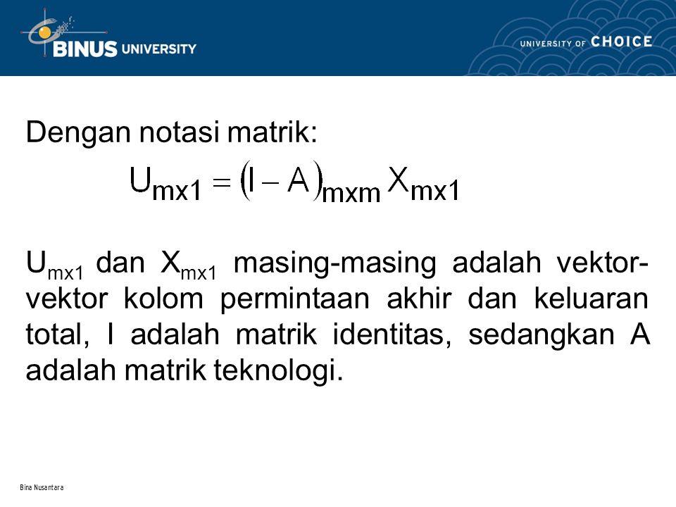 Bina Nusantara Dengan notasi matrik: U mx1 dan X mx1 masing-masing adalah vektor- vektor kolom permintaan akhir dan keluaran total, I adalah matrik identitas, sedangkan A adalah matrik teknologi.