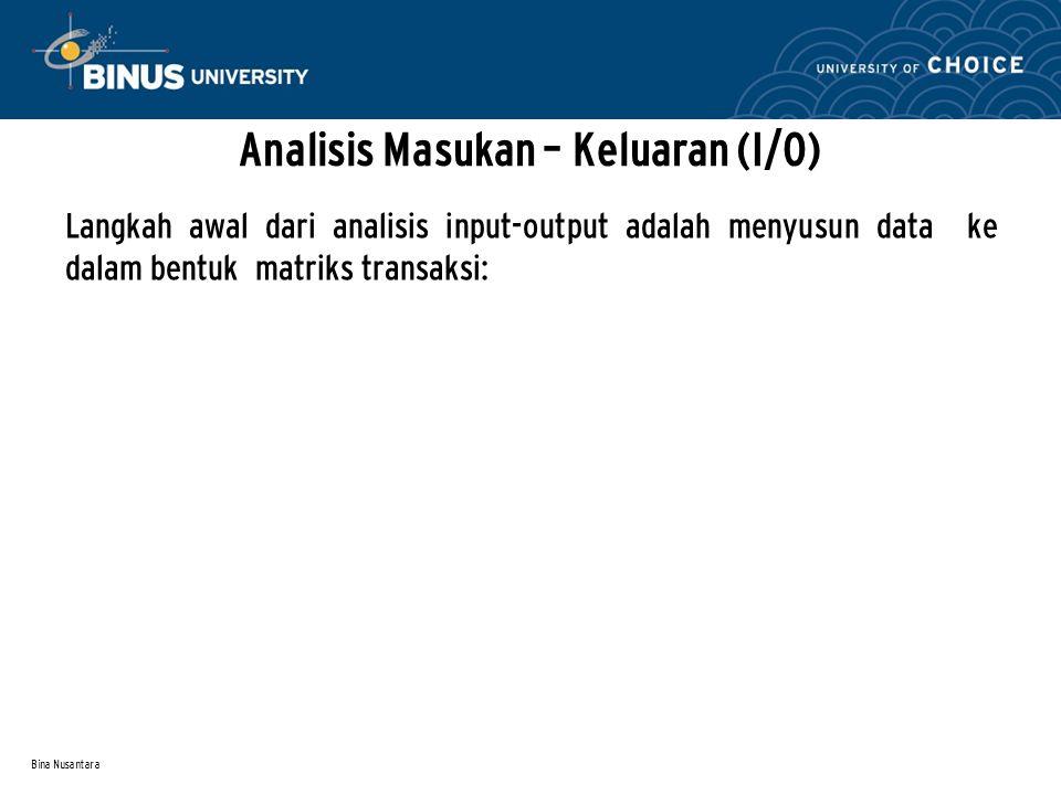Bina Nusantara Analisis Masukan – Keluaran (I/O) Langkah awal dari analisis input-output adalah menyusun data ke dalam bentuk matriks transaksi: