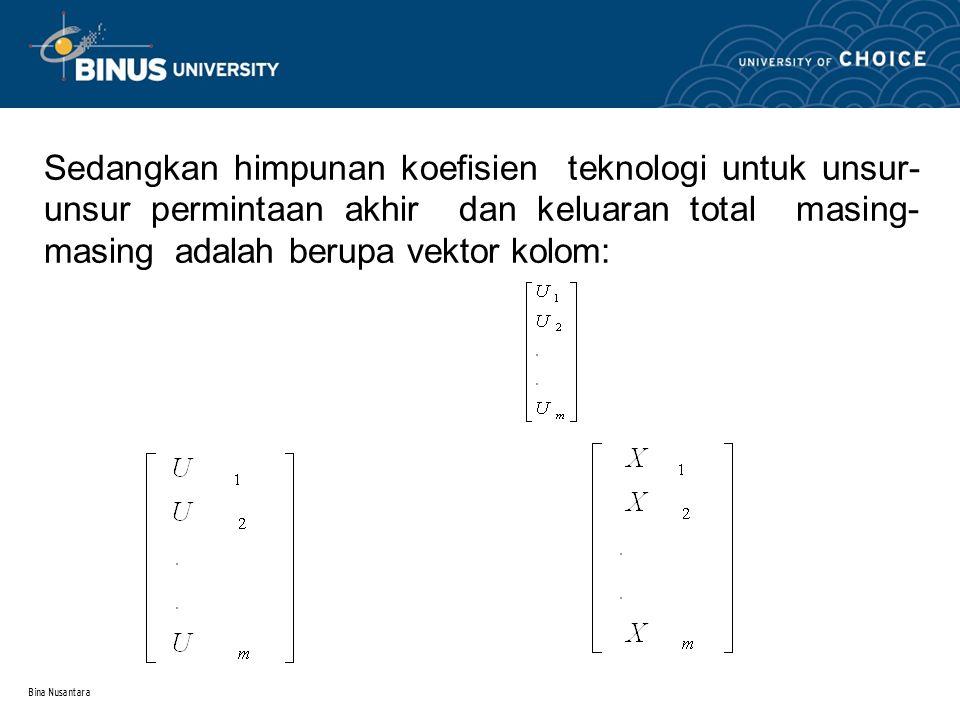 Bina Nusantara Sedangkan himpunan koefisien teknologi untuk unsur- unsur permintaan akhir dan keluaran total masing- masing adalah berupa vektor kolom: