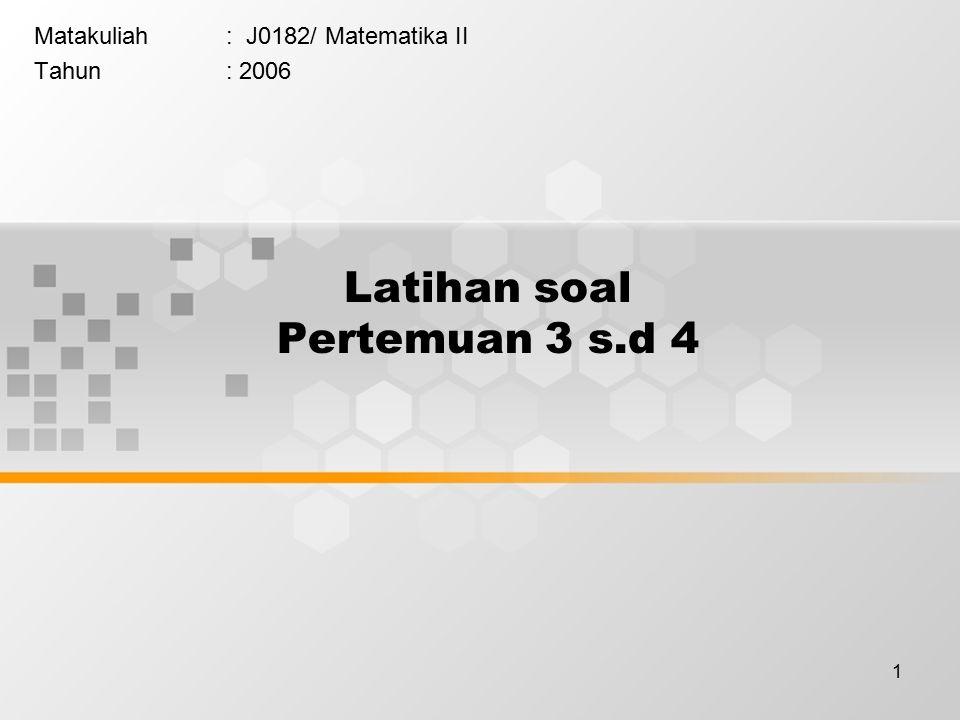 1 Latihan soal Pertemuan 3 s.d 4 Matakuliah: J0182/ Matematika II Tahun: 2006