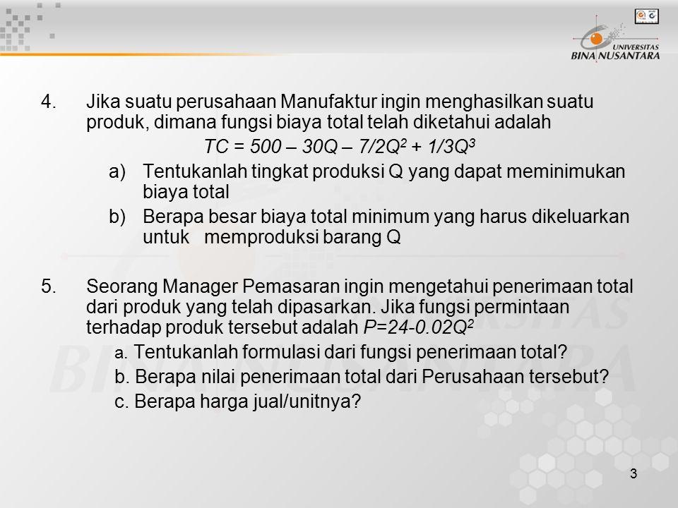 3 4. Jika suatu perusahaan Manufaktur ingin menghasilkan suatu produk, dimana fungsi biaya total telah diketahui adalah TC = 500 – 30Q – 7/2Q 2 + 1/3Q