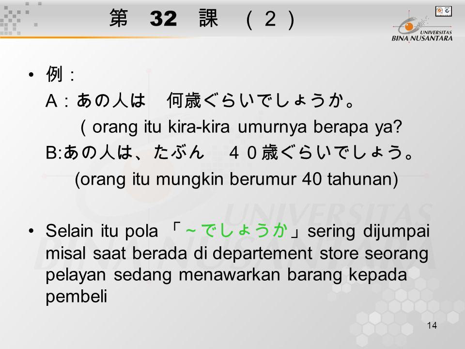 14 第 32 課 (2) 例: A :あの人は 何歳ぐらいでしょうか。 ( orang itu kira-kira umurnya berapa ya? B: あの人は、たぶん 40歳ぐらいでしょう。 (orang itu mungkin berumur 40 tahunan) Selain it
