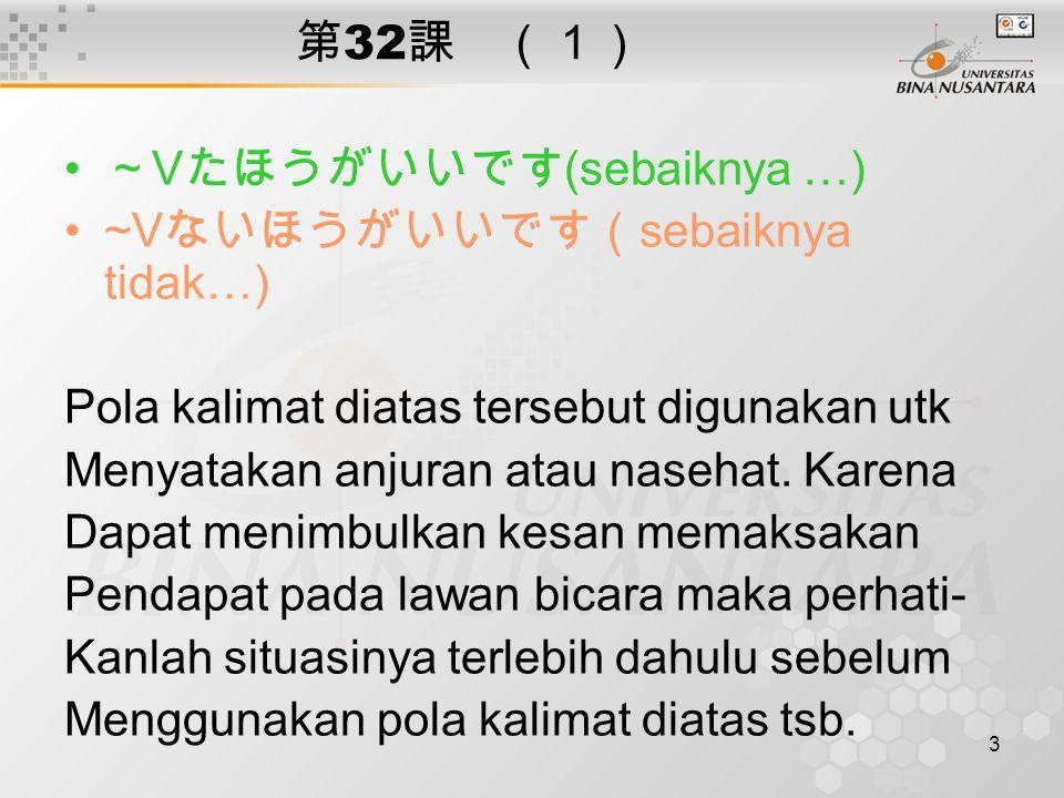3 第 32 課 (1) ~ V たほうがいいです (sebaiknya …) ~V ないほうがいいです( sebaiknya tidak…) Pola kalimat diatas tersebut digunakan utk Menyatakan anjuran atau nasehat.