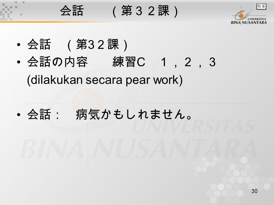 30 会話 (第32課) 会話 (第 3 2課) 会話の内容 練習 C 1,2,3 (dilakukan secara pear work) 会話: 病気かもしれません。