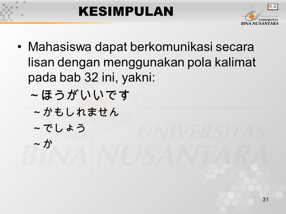 31 KESIMPULAN Mahasiswa dapat berkomunikasi secara lisan dengan menggunakan pola kalimat pada bab 32 ini, yakni: ~ほうがいいです ~かもしれません ~でしょう ~か