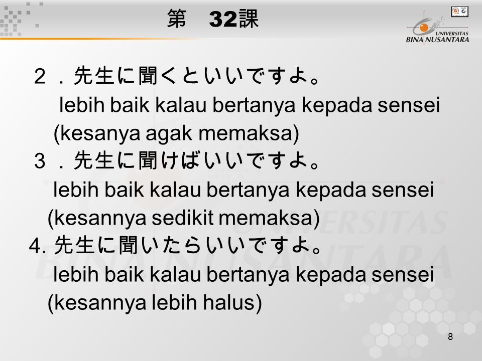 8 第 32 課 2.先生に聞くといいですよ。 lebih baik kalau bertanya kepada sensei (kesanya agak memaksa) 3.先生に聞けばいいですよ。 lebih baik kalau bertanya kepada sensei (kesannya sedikit memaksa) 4.