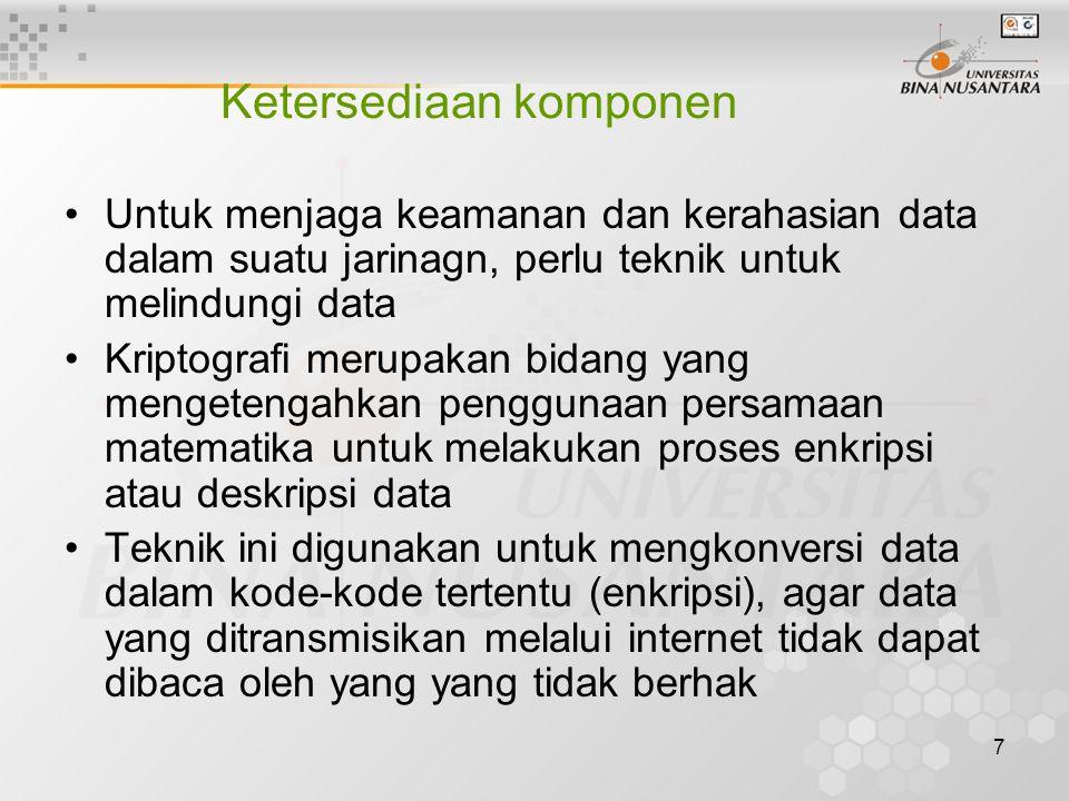 7 Ketersediaan komponen Untuk menjaga keamanan dan kerahasian data dalam suatu jarinagn, perlu teknik untuk melindungi data Kriptografi merupakan bidang yang mengetengahkan penggunaan persamaan matematika untuk melakukan proses enkripsi atau deskripsi data Teknik ini digunakan untuk mengkonversi data dalam kode-kode tertentu (enkripsi), agar data yang ditransmisikan melalui internet tidak dapat dibaca oleh yang yang tidak berhak