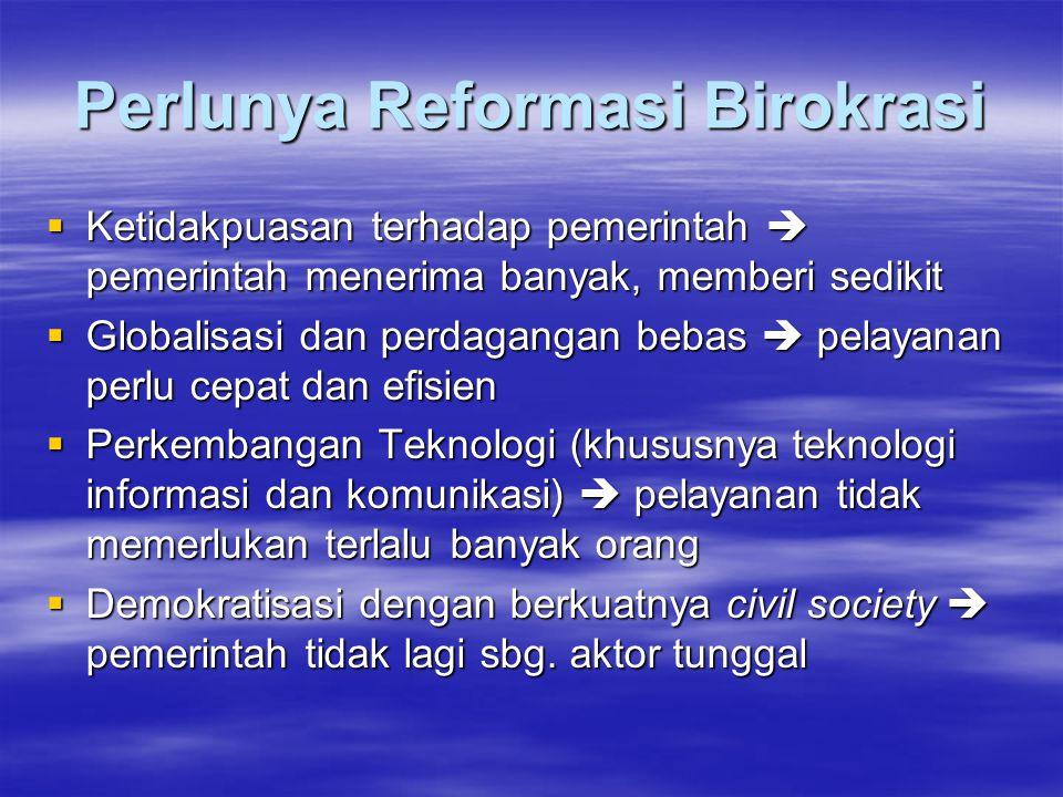 Perlunya Reformasi Birokrasi  Ketidakpuasan terhadap pemerintah  pemerintah menerima banyak, memberi sedikit  Globalisasi dan perdagangan bebas  p