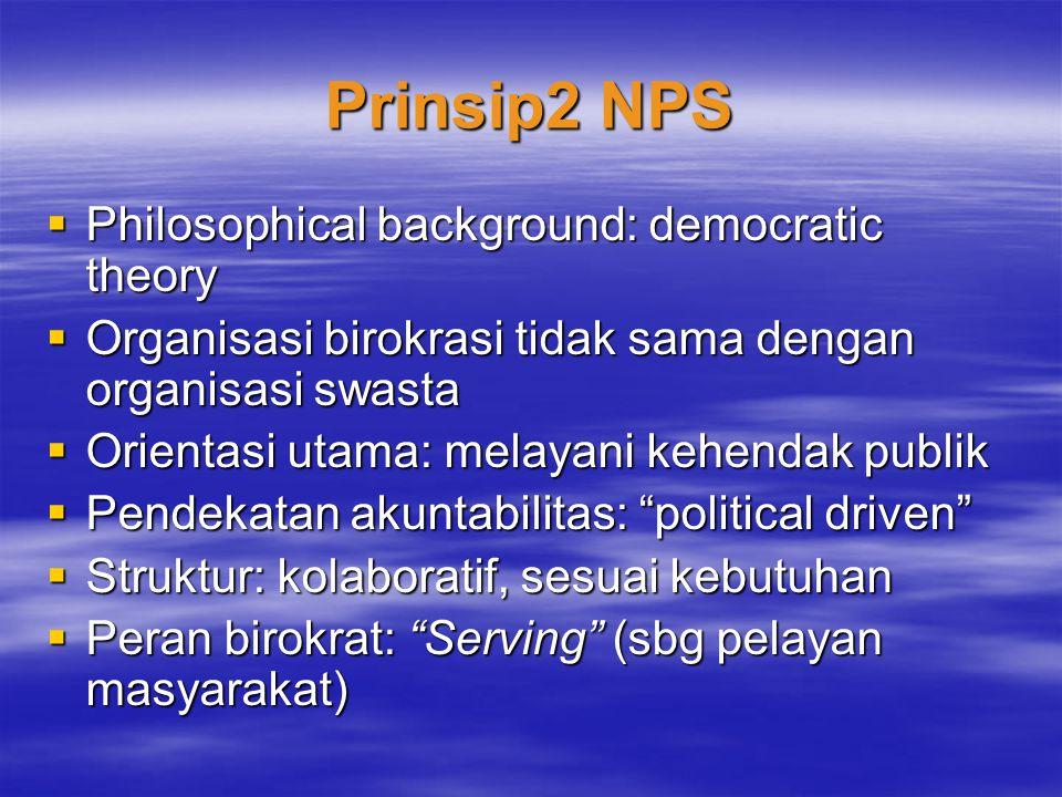 Prinsip2 NPS  Philosophical background: democratic theory  Organisasi birokrasi tidak sama dengan organisasi swasta  Orientasi utama: melayani kehe