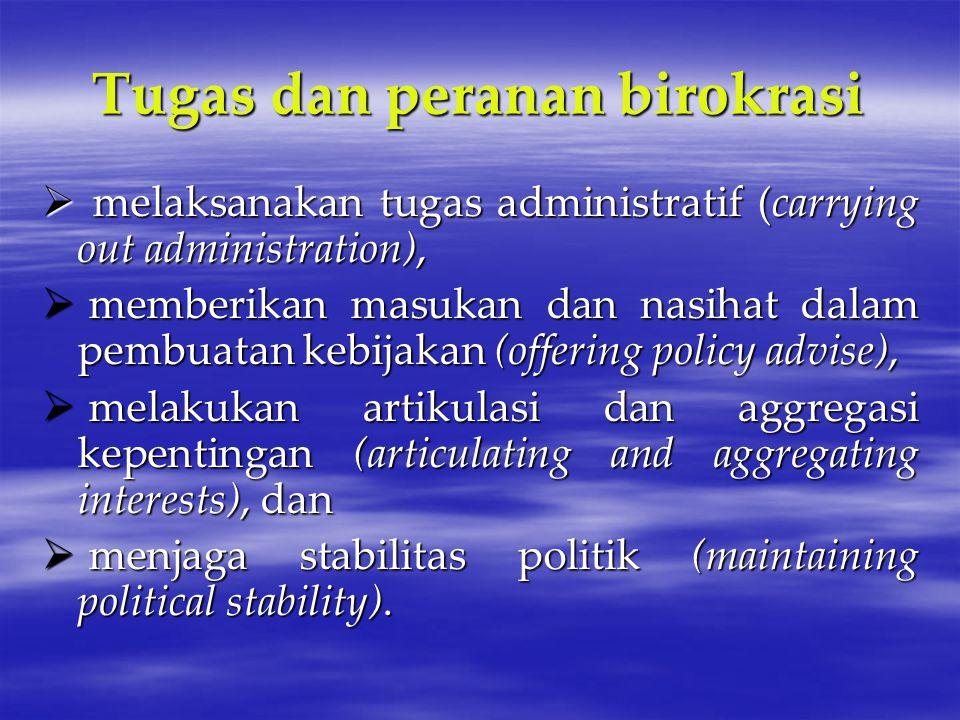Tugas dan peranan birokrasi  melaksanakan tugas administratif (carrying out administration),  memberikan masukan dan nasihat dalam pembuatan kebijak