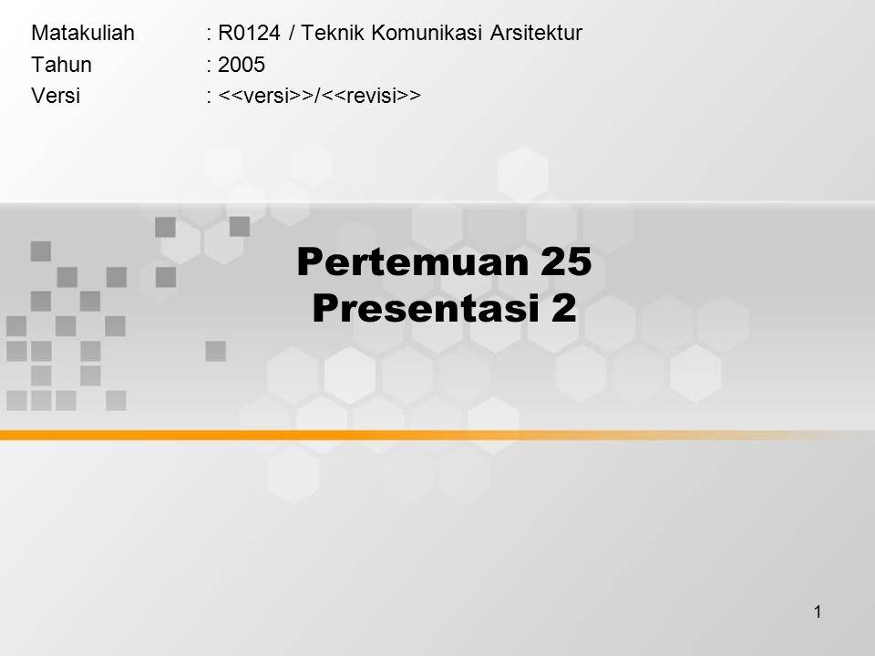 1 Pertemuan 25 Presentasi 2 Matakuliah: R0124 / Teknik Komunikasi Arsitektur Tahun: 2005 Versi: >/ >