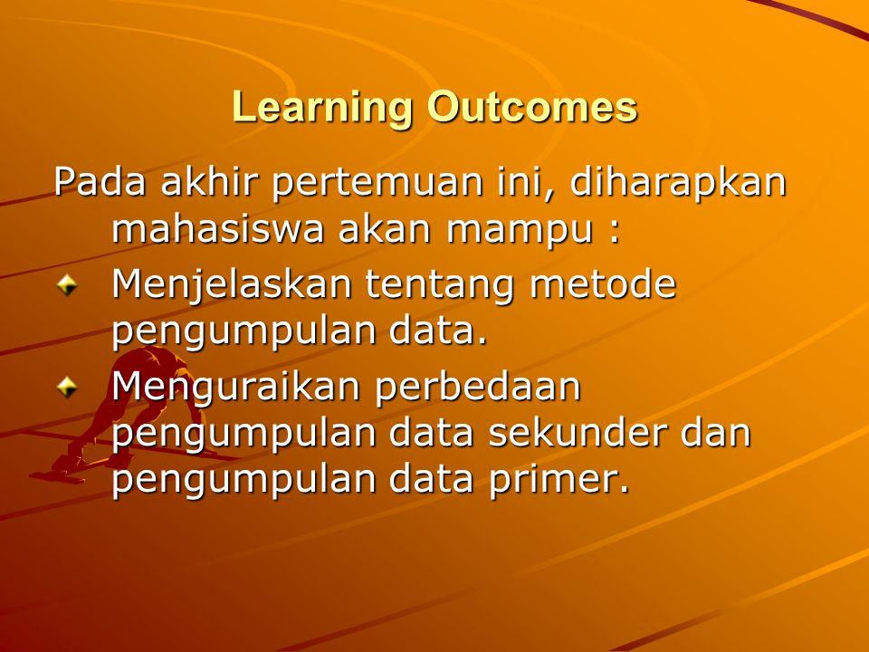 Learning Outcomes Pada akhir pertemuan ini, diharapkan mahasiswa akan mampu : Menjelaskan tentang metode pengumpulan data. Menguraikan perbedaan pengu