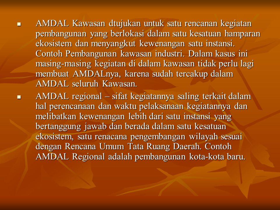 AMDAL Kawasan dtujukan untuk satu rencanan kegiatan pembangunan yang berlokasi dalam satu kesatuan hamparan ekosistem dan menyangkut kewenangan satu i