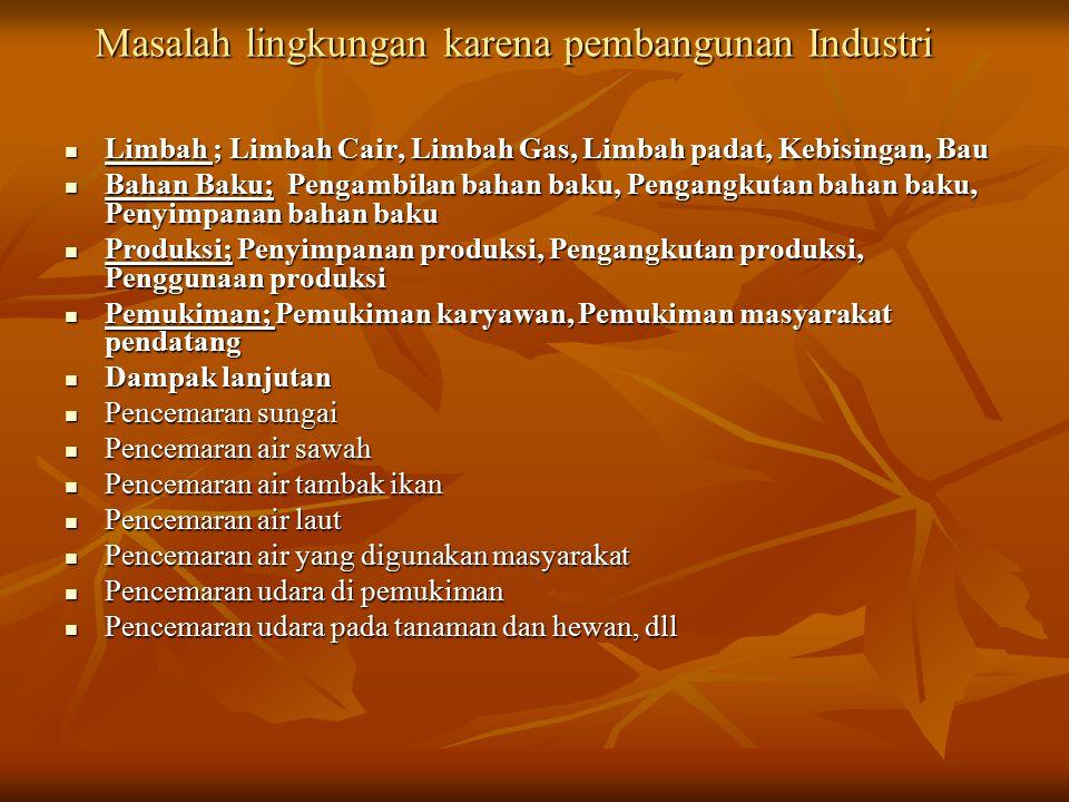 Masalah lingkungan karena pembangunan Industri Limbah ; Limbah Cair, Limbah Gas, Limbah padat, Kebisingan, Bau Limbah ; Limbah Cair, Limbah Gas, Limba