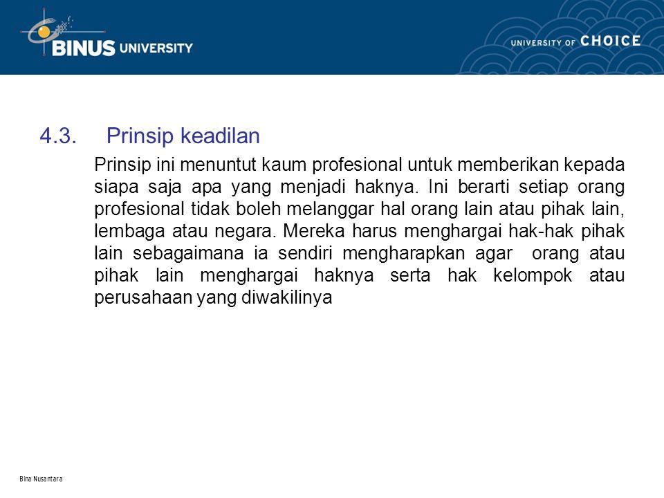 Bina Nusantara 4.3.Prinsip keadilan Prinsip ini menuntut kaum profesional untuk memberikan kepada siapa saja apa yang menjadi haknya. Ini berarti seti