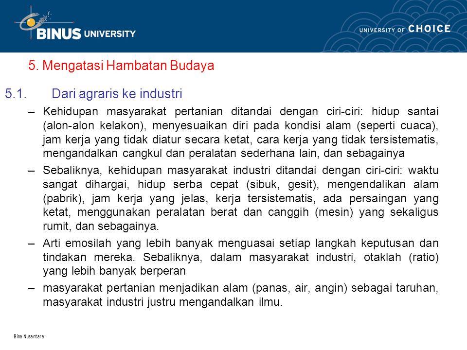 Bina Nusantara 5. Mengatasi Hambatan Budaya 5.1.Dari agraris ke industri –Kehidupan masyarakat pertanian ditandai dengan ciri-ciri: hidup santai (alon