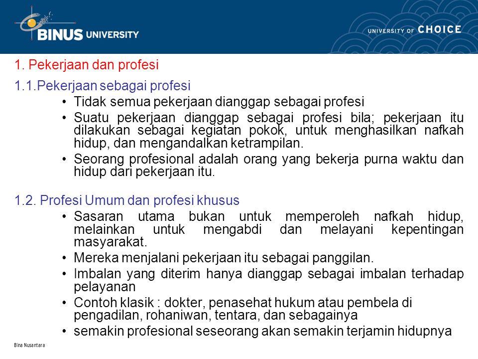 Bina Nusantara 1. Pekerjaan dan profesi 1.1.Pekerjaan sebagai profesi Tidak semua pekerjaan dianggap sebagai profesi Suatu pekerjaan dianggap sebagai