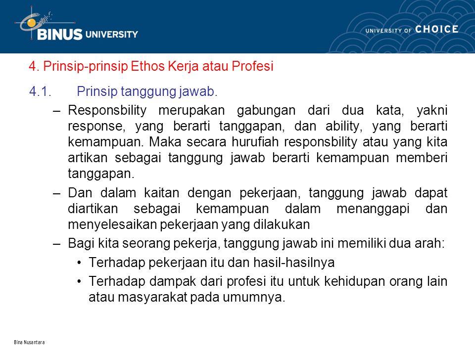 Bina Nusantara 4. Prinsip-prinsip Ethos Kerja atau Profesi 4.1.Prinsip tanggung jawab. –Responsbility merupakan gabungan dari dua kata, yakni response