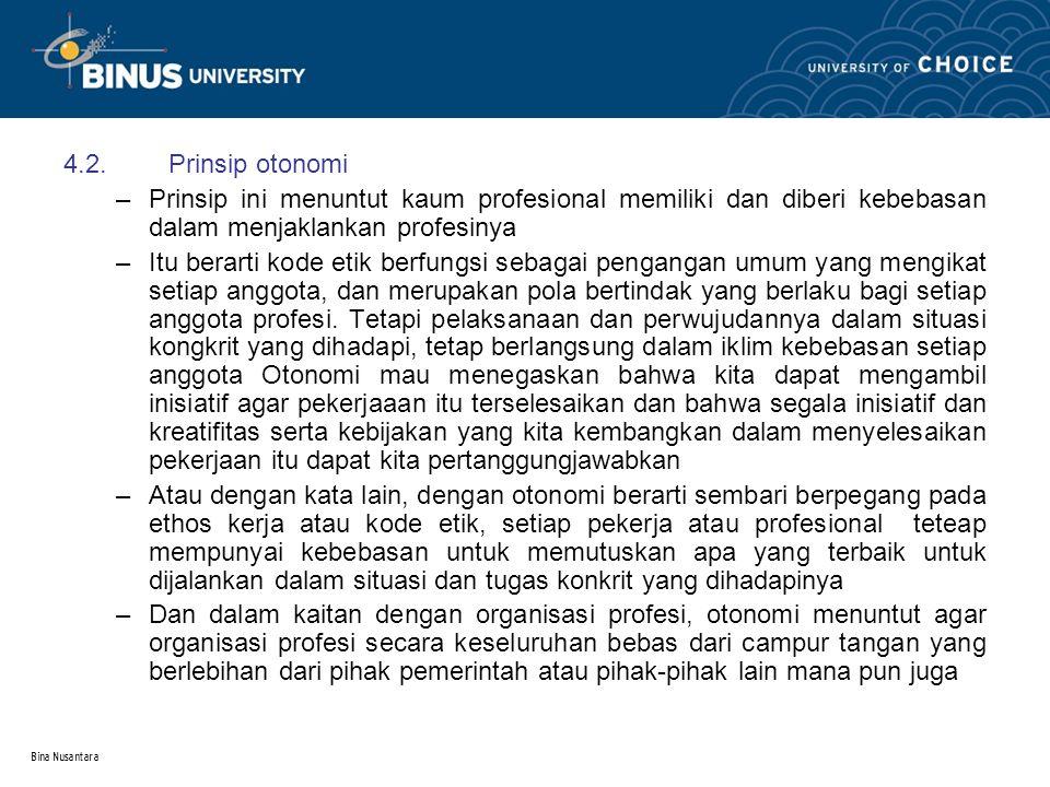Bina Nusantara 4.2.Prinsip otonomi –Prinsip ini menuntut kaum profesional memiliki dan diberi kebebasan dalam menjaklankan profesinya –Itu berarti kod