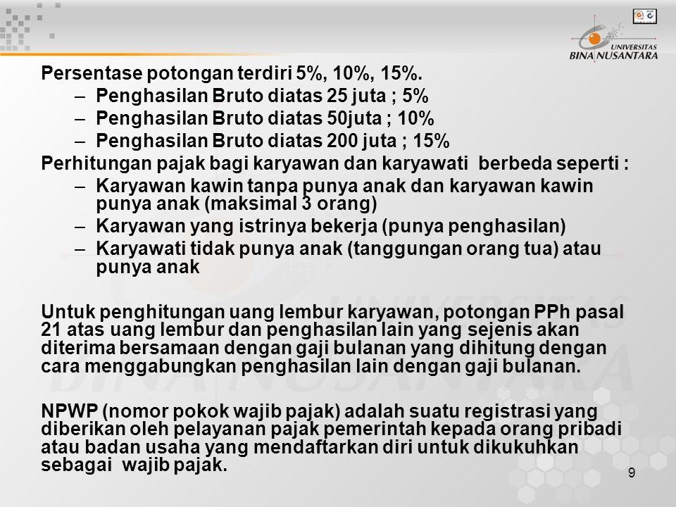 9 Persentase potongan terdiri 5%, 10%, 15%. –Penghasilan Bruto diatas 25 juta ; 5% –Penghasilan Bruto diatas 50juta ; 10% –Penghasilan Bruto diatas 20