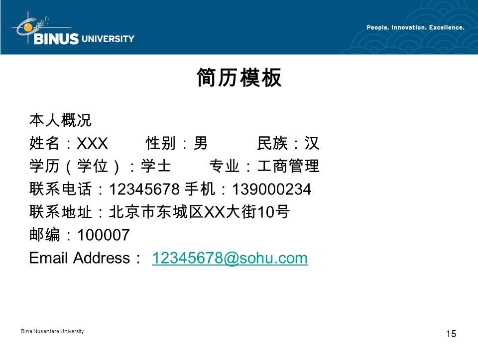 Bina Nusantara University 15 简历模板 本人概况 姓名: XXX 性别:男 民族:汉 学历(学位):学士 专业:工商管理 联系电话: 12345678 手机: 139000234 联系地址:北京市东城区 XX 大街 10 号 邮编: 100007 Email Address : 12345678@sohu.com12345678@sohu.com