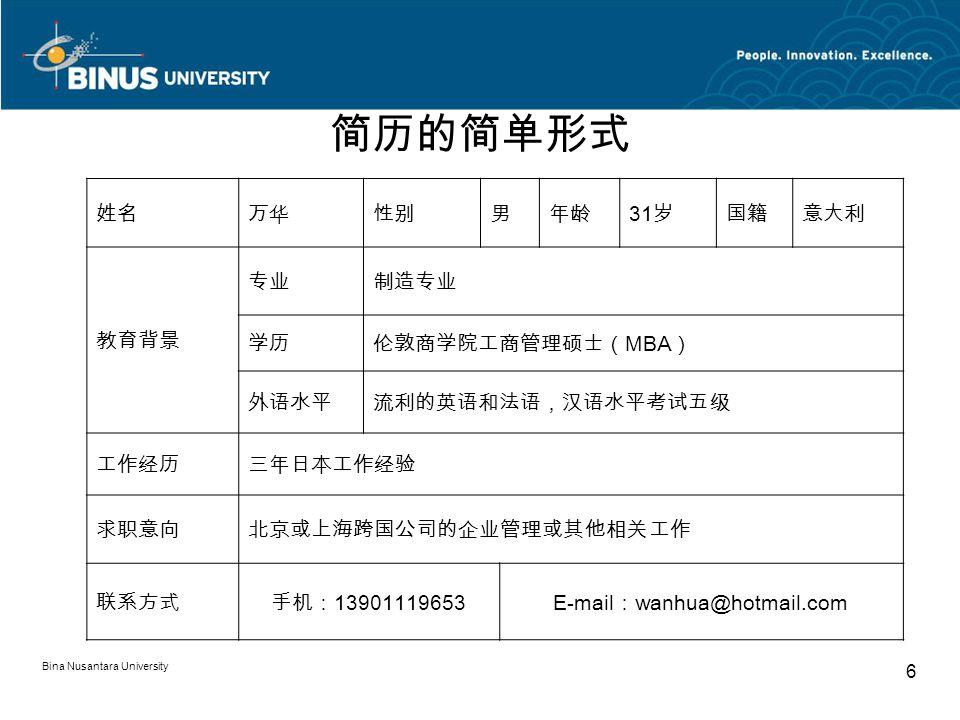 Bina Nusantara University 6 简历的简单形式 姓名万华性别男年龄 31 岁国籍意大利 教育背景 专业制造专业 学历伦敦商学院工商管理硕士( MBA ) 外语水平流利的英语和法语,汉语水平考试五级 工作经历三年日本工作经验 求职意向北京或上海跨国公司的企业管理或其他相关工作 联系方式手机: 13901119653E-mail : wanhua@hotmail.com