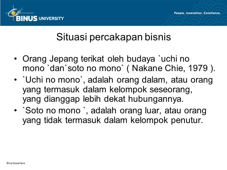 Bina Nusantara Situasi percakapan bisnis Orang Jepang terikat oleh budaya `uchi no mono `dan`soto no mono` ( Nakane Chie, 1979 ). `Uchi no mono`, adal
