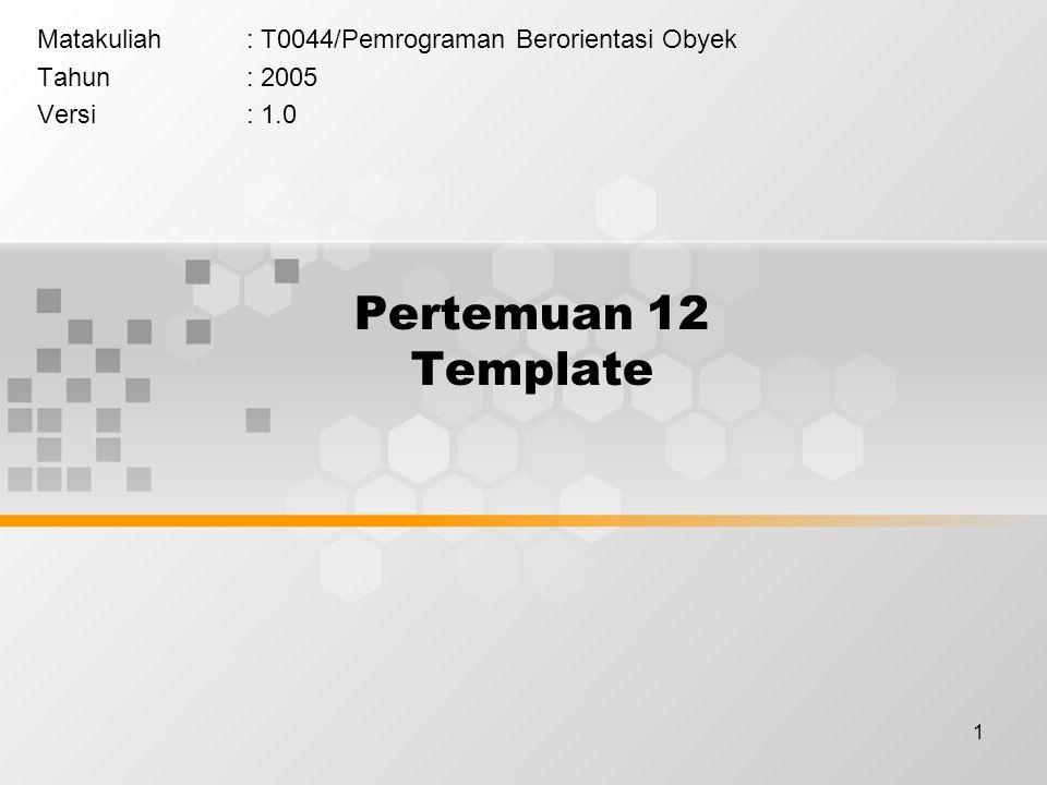 1 Pertemuan 12 Template Matakuliah: T0044/Pemrograman Berorientasi Obyek Tahun: 2005 Versi: 1.0