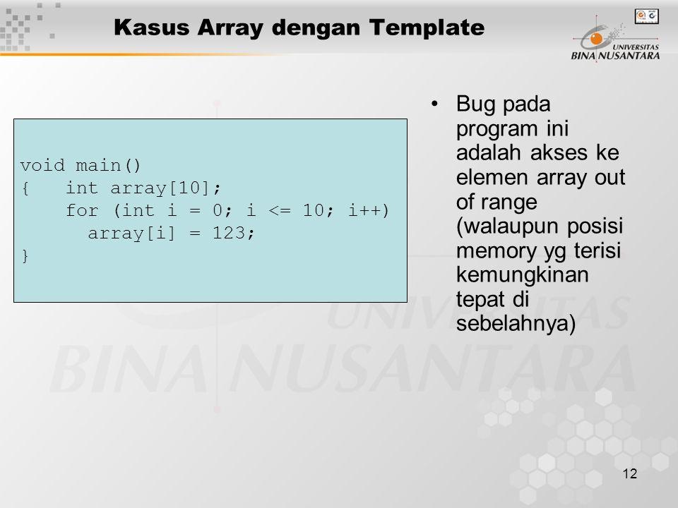 12 Kasus Array dengan Template Bug pada program ini adalah akses ke elemen array out of range (walaupun posisi memory yg terisi kemungkinan tepat di sebelahnya) void main() { int array[10]; for (int i = 0; i <= 10; i++) array[i] = 123; }
