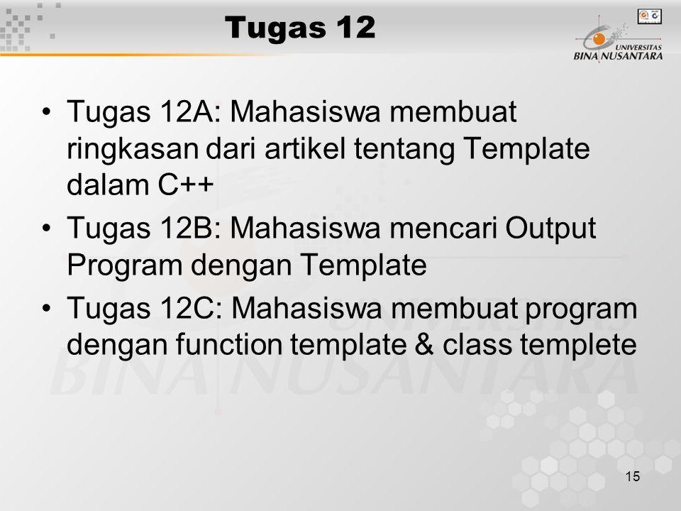 15 Tugas 12 Tugas 12A: Mahasiswa membuat ringkasan dari artikel tentang Template dalam C++ Tugas 12B: Mahasiswa mencari Output Program dengan Template Tugas 12C: Mahasiswa membuat program dengan function template & class templete