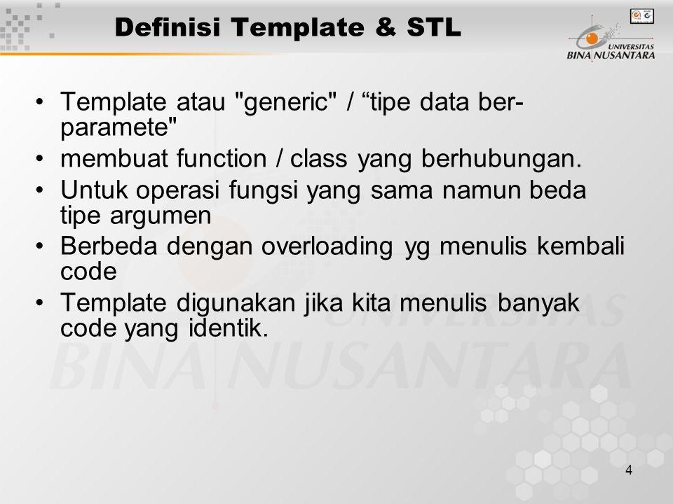 4 Definisi Template & STL Template atau generic / tipe data ber- paramete membuat function / class yang berhubungan.