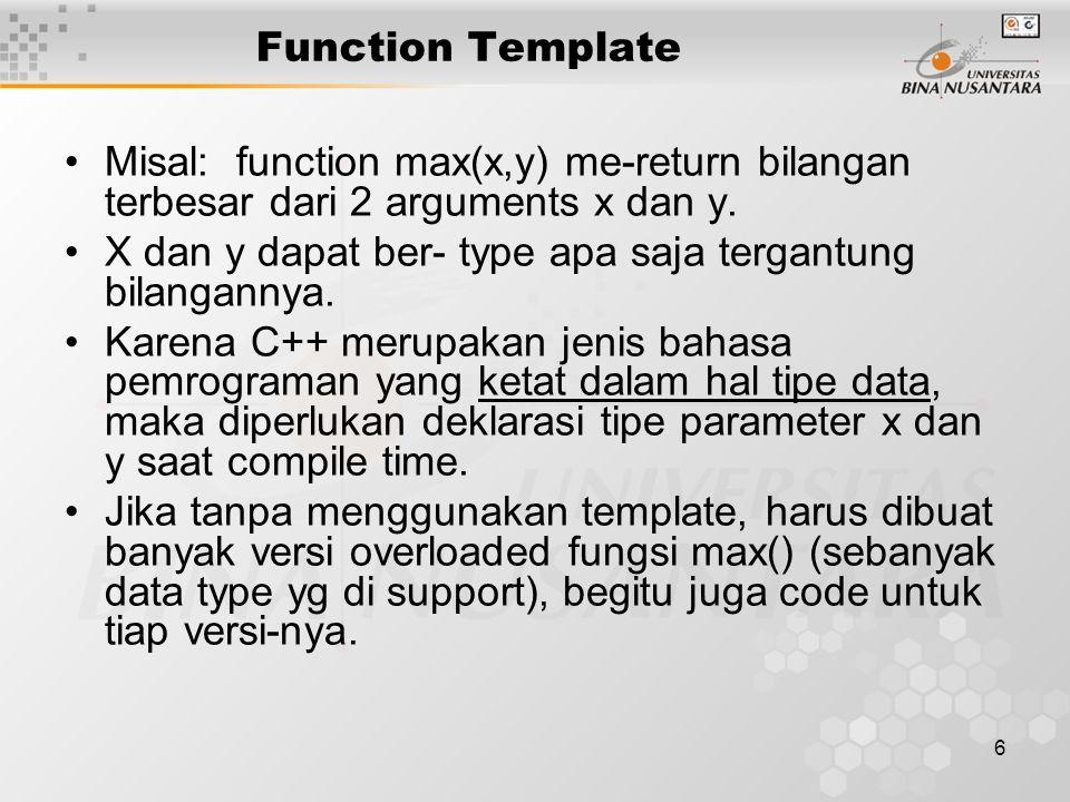 6 Function Template Misal: function max(x,y) me-return bilangan terbesar dari 2 arguments x dan y.