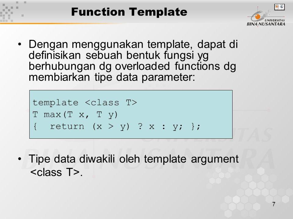 7 Function Template Dengan menggunakan template, dapat di definisikan sebuah bentuk fungsi yg berhubungan dg overloaded functions dg membiarkan tipe data parameter: Tipe data diwakili oleh template argument.