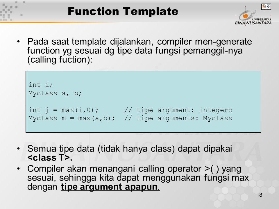 8 Function Template Pada saat template dijalankan, compiler men-generate function yg sesuai dg tipe data fungsi pemanggil-nya (calling fuction): Semua tipe data (tidak hanya class) dapat dipakai.