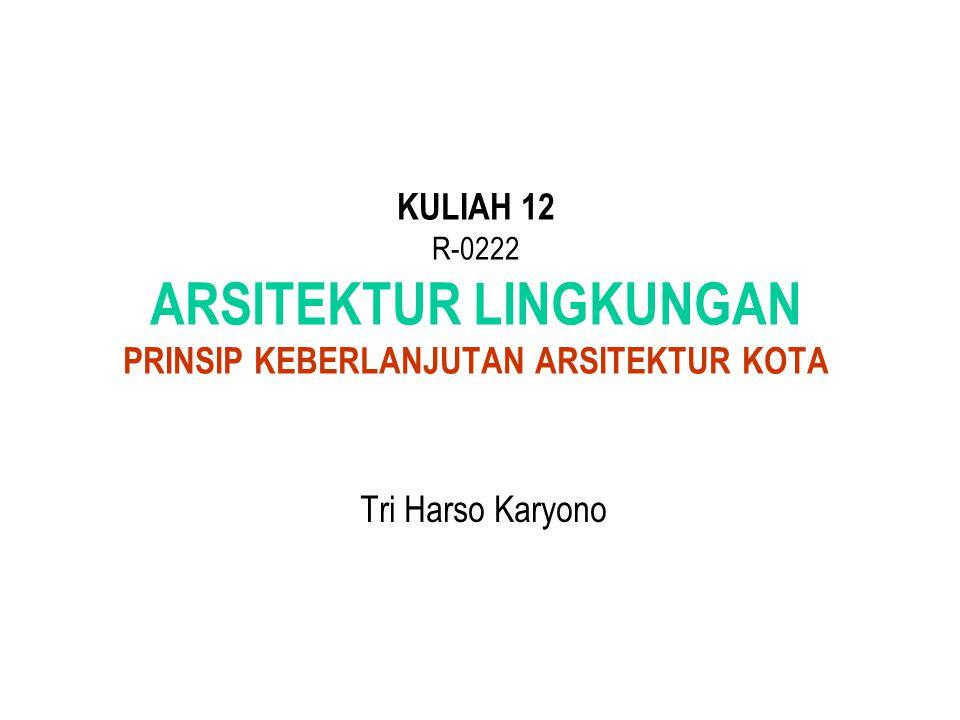 KULIAH 12 R-0222 ARSITEKTUR LINGKUNGAN PRINSIP KEBERLANJUTAN ARSITEKTUR KOTA Tri Harso Karyono