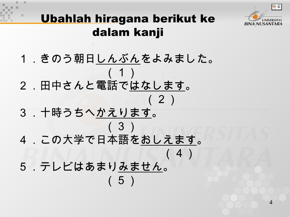 4 Ubahlah hiragana berikut ke dalam kanji 1.きのう朝日しんぶんをよみました。 (1) 2.田中さんと電話ではなします。 (2) 3.十時うちへかえります。 (3) 4.この大学で日本語をおしえます。 (4) 5.テレビはあまりみません。 (5)