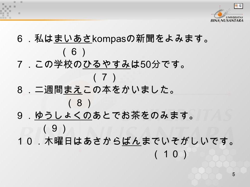6 Ubahlah kanji berikut ke dalam hiragana 1.自転車で大学へ行きます。 (1) 2.デパートで買い物をします。 (2) 3.肉を食べますか、魚を食べますか。 (3) 4.明日、金田さんが来ます。 (4) 5.恋人に手紙を書きます。 (5)