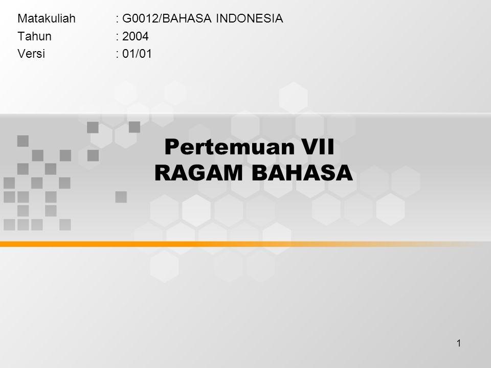 1 Pertemuan VII RAGAM BAHASA Matakuliah: G0012/BAHASA INDONESIA Tahun: 2004 Versi: 01/01