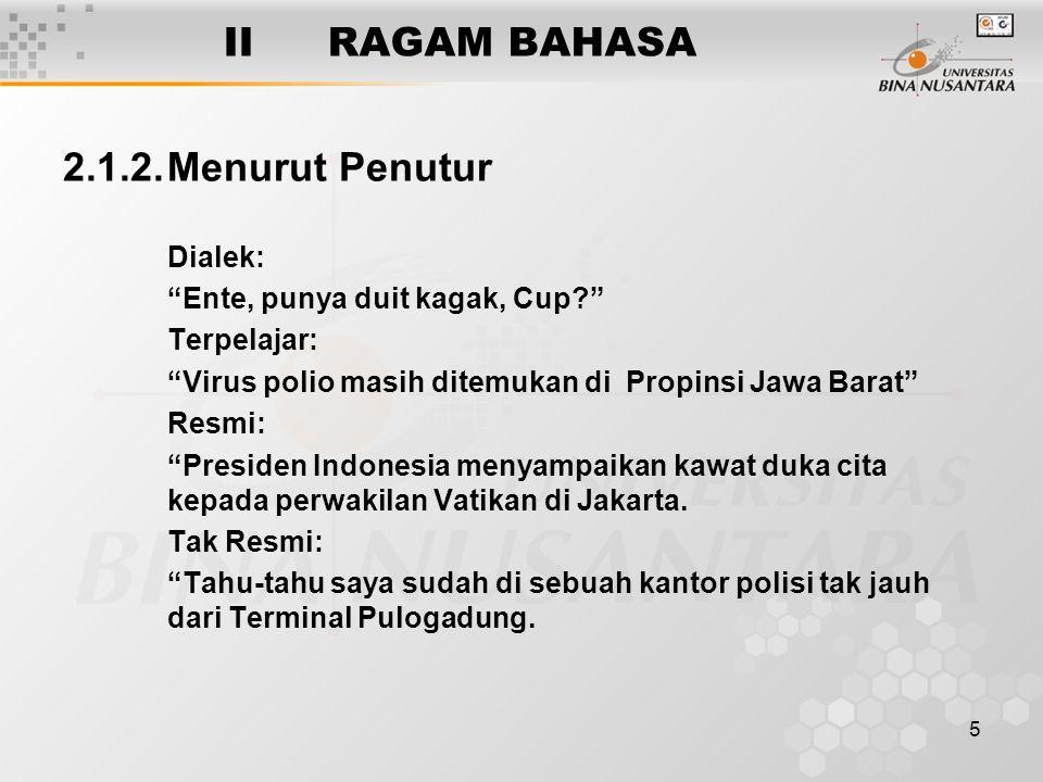 """5 IIRAGAM BAHASA 2.1.2.Menurut Penutur Dialek: """"Ente, punya duit kagak, Cup?"""" Terpelajar: """"Virus polio masih ditemukan di Propinsi Jawa Barat"""" Resmi:"""