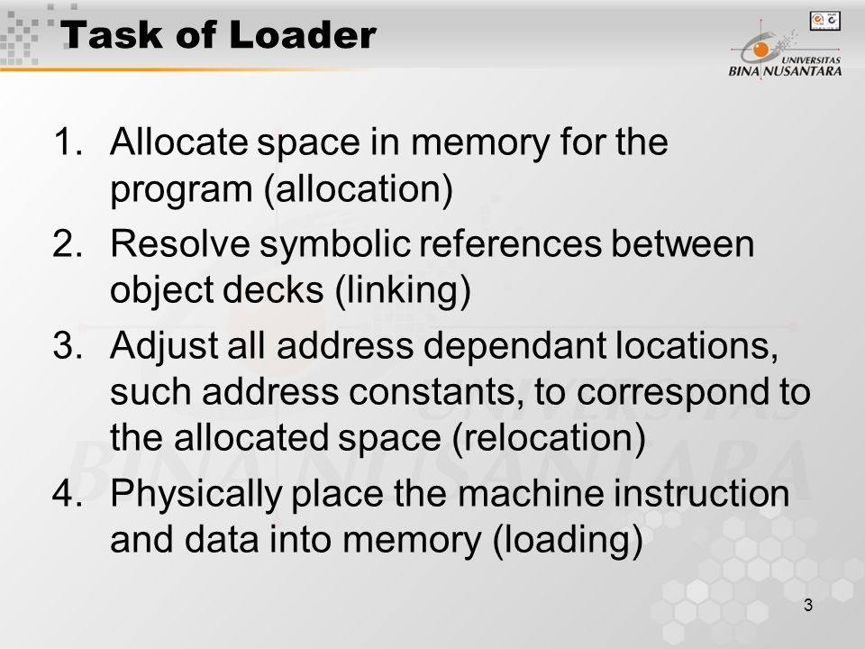 3 Task of Loader 1.Allocate space in memory for the program (allocation) 2.Resolve symbolic references between object decks (linking) 3.Adjust all add