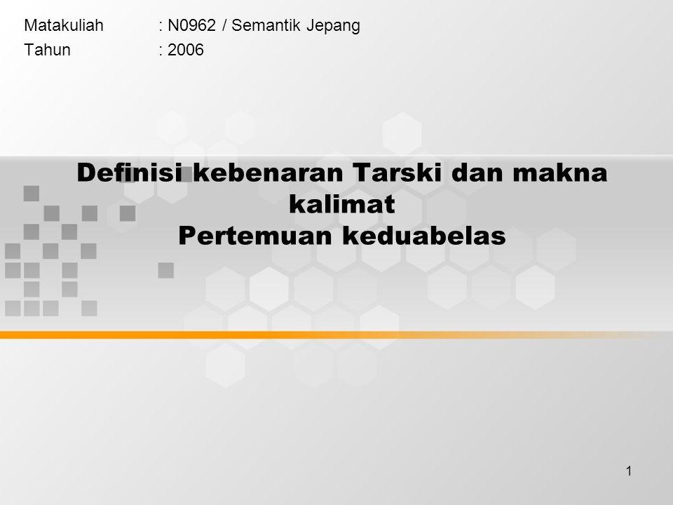 1 Definisi kebenaran Tarski dan makna kalimat Pertemuan keduabelas Matakuliah: N0962 / Semantik Jepang Tahun: 2006