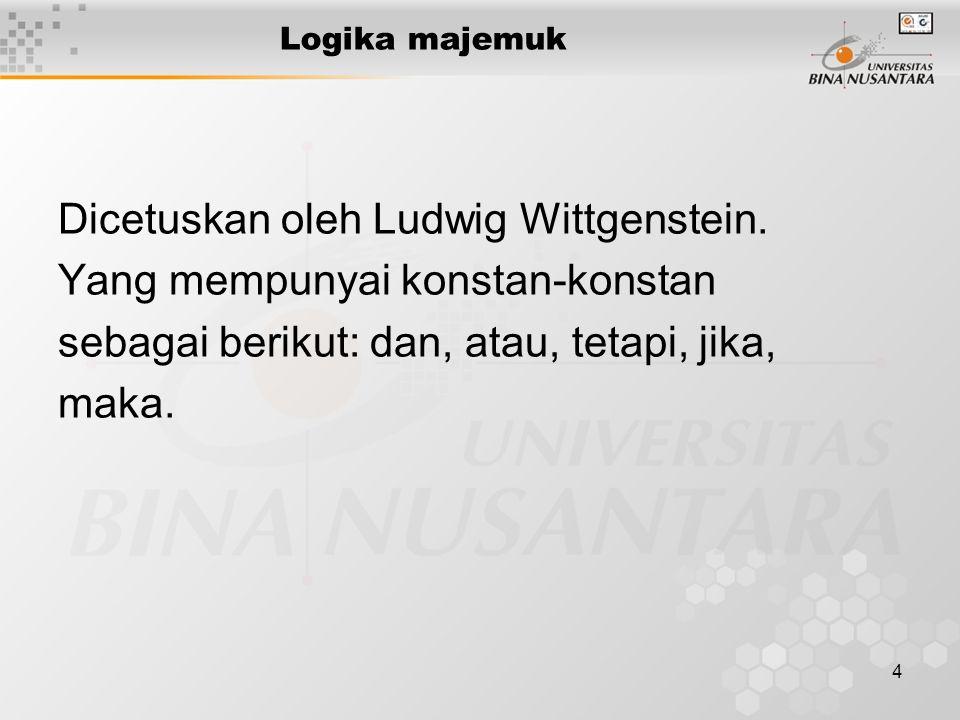 4 Logika majemuk Dicetuskan oleh Ludwig Wittgenstein. Yang mempunyai konstan-konstan sebagai berikut: dan, atau, tetapi, jika, maka.