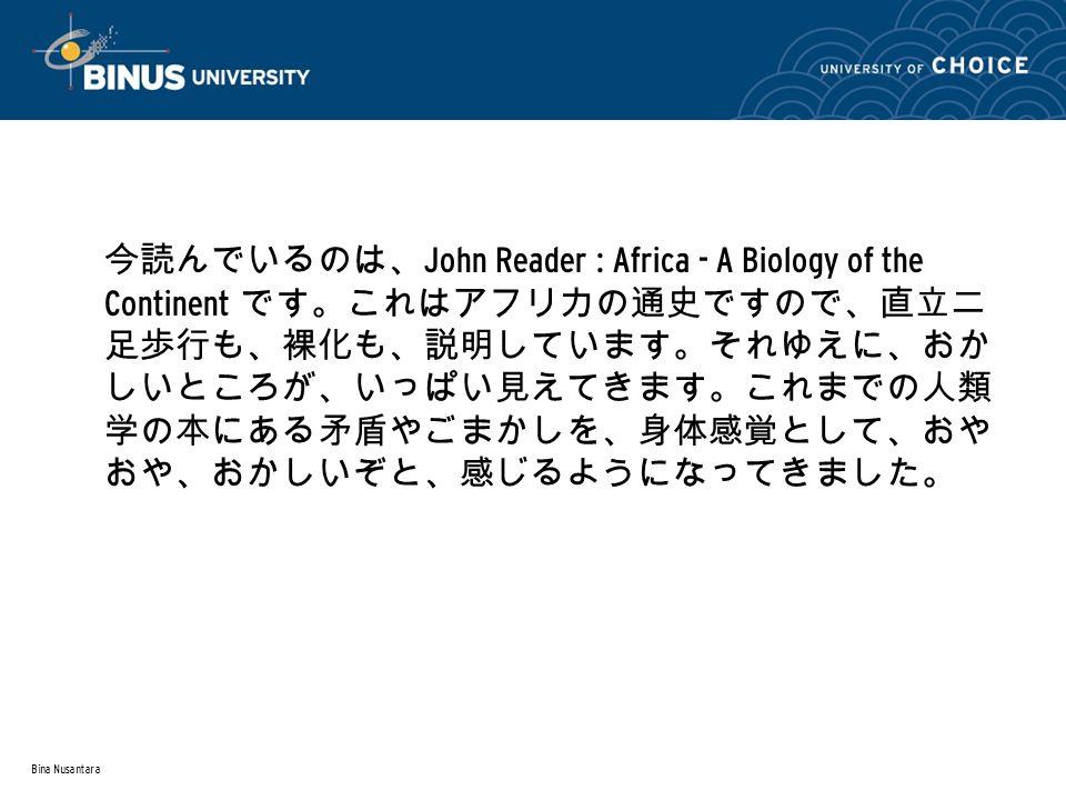 Bina Nusantara 今読んでいるのは、 John Reader : Africa - A Biology of the Continent です。これはアフリカの通史ですので、直立二 足歩行も、裸化も、説明しています。それゆえに、おか しいところが、いっぱい見えてきます。これまでの人類 学の本にある矛盾やごまかしを、身体感覚として、おや おや、おかしいぞと、感じるようになってきました。