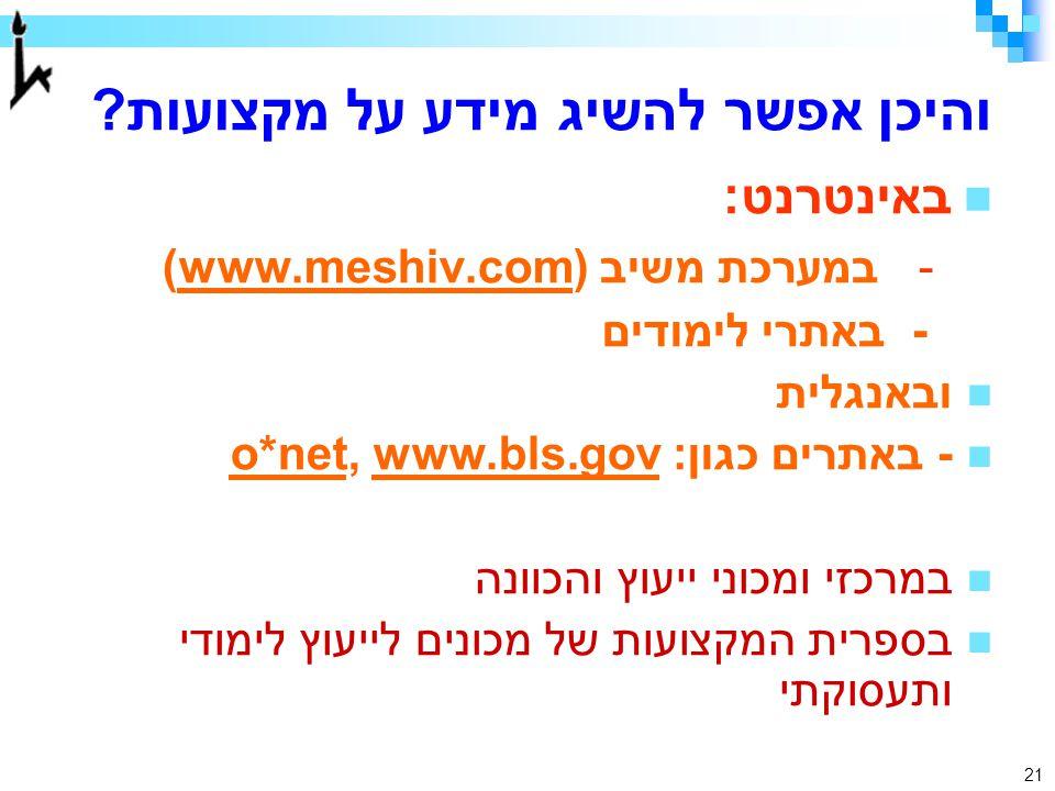 21 והיכן אפשר להשיג מידע על מקצועות? באינטרנט: - במערכת משיב (www.meshiv.com) - באתרי לימודים ובאנגלית - באתרים כגון: o*net, www.bls.gov במרכזי ומכוני