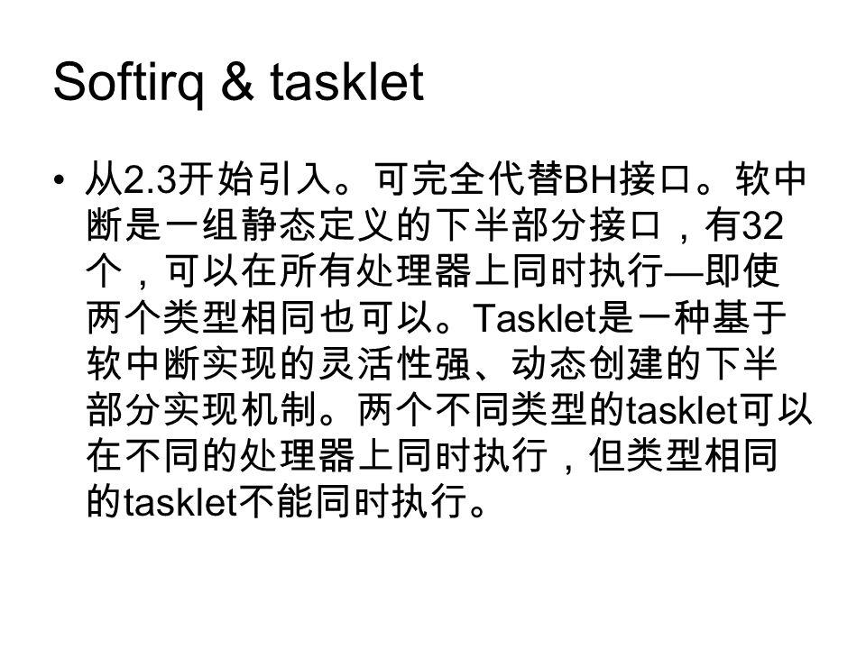 Softirq & tasklet 从 2.3 开始引入。可完全代替 BH 接口。软中 断是一组静态定义的下半部分接口,有 32 个,可以在所有处理器上同时执行 — 即使 两个类型相同也可以。 Tasklet 是一种基于 软中断实现的灵活性强、动态创建的下半 部分实现机制。两个不同类型的 tasklet 可以 在不同的处理器上同时执行,但类型相同 的 tasklet 不能同时执行。