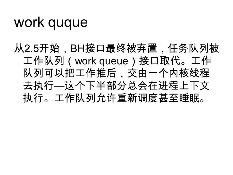 work quque 从 2.5 开始, BH 接口最终被弃置,任务队列被 工作队列( work queue )接口取代。工作 队列可以把工作推后,交由一个内核线程 去执行 — 这个下半部分总会在进程上下文 执行。工作队列允许重新调度甚至睡眠。
